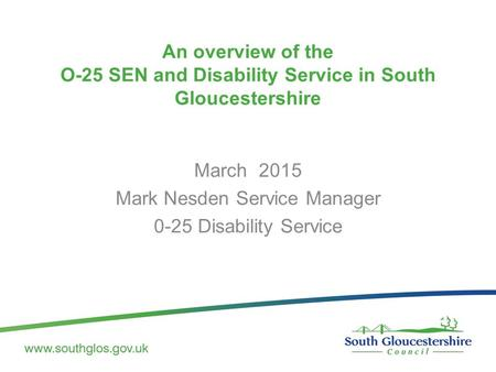 An overview of the O-25 SEN and Disability Service in South Gloucestershire March 2015 Mark Nesden Service Manager 0-25 Disability Service.