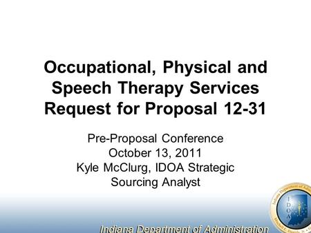 Occupational, Physical and Speech Therapy Services Request for Proposal 12-31 Pre-Proposal Conference October 13, 2011 Kyle McClurg, IDOA Strategic Sourcing.