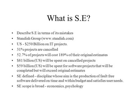 What is S.E? Describe S.E in terms of its mistakes Standish Group (www.standish.com) US - $250 Billion on IT projects. 31% projects are cancelled 52.7%