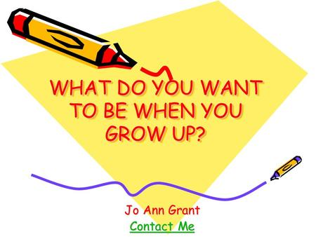 WHAT DO YOU WANT TO BE WHEN YOU GROW UP? Jo Ann Grant Contact Me Contact Me.