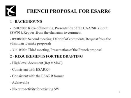1 FRENCH PROPOSAL FOR ESARR6 1 - BACKGROUND - 15/02/00 : Kick-off meeting, Presentation of the CAA/SRG input (SW01), Request from the chairman to comment.
