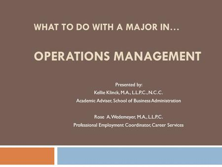 WHAT TO DO WITH A MAJOR IN… OPERATIONS MANAGEMENT Presented by: Kellie Klinck, M.A., L.L.P.C., N.C.C. Academic Adviser, School of Business Administration.