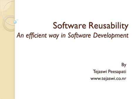 Software Reusability An efficient way in Software Development By Tejaswi Peesapati www.tejaswi.co.nr.