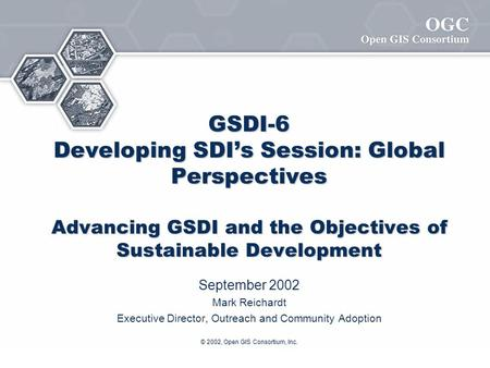 © 2002, Open GIS Consortium, Inc. GSDI-6 Developing SDI's Session: Global Perspectives Advancing GSDI and the Objectives of Sustainable Development September.
