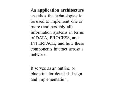 An application architecture specifies the technologies to be used to implement one or more (and possibly all) information systems in terms of DATA, PROCESS,