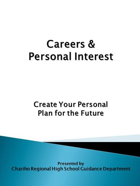 Careers & Personal Interest Create Your Personal Plan for the Future Presented by Chariho Regional High School Guidance Department.