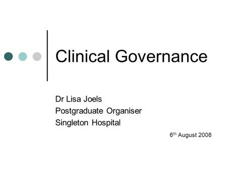 Clinical Governance Dr Lisa Joels Postgraduate Organiser Singleton Hospital 6 th August 2008.