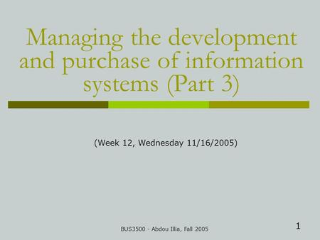 1 Managing the development and purchase of information systems (Part 3) BUS3500 - Abdou Illia, Fall 2005 (Week 12, Wednesday 11/16/2005)