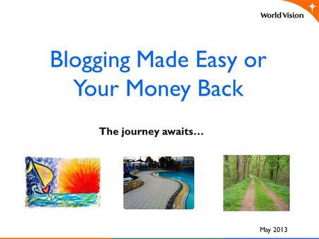 Blogging Made Easy or Your Money Back May 2013 The journey awaits…