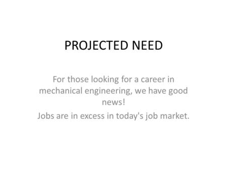 PROJECTED NEED For those looking for a career in mechanical engineering, we have good news! Jobs are in excess in today's job market.