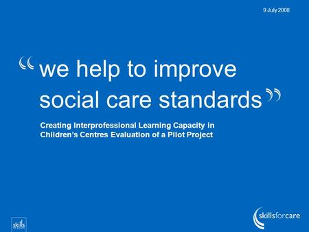 We help to improve social care standards 9 July 2008 Creating Interprofessional Learning Capacity in Children's Centres Evaluation of a Pilot Project.
