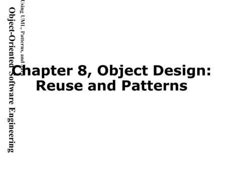 Using UML, <strong>Patterns</strong>, and <strong>Java</strong> Object-Oriented Software Engineering Chapter 8, Object <strong>Design</strong>: Reuse and <strong>Patterns</strong>.