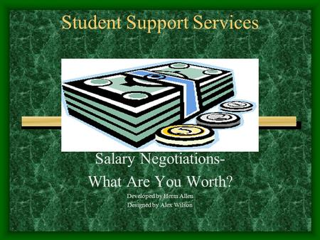 Student Support Services Salary Negotiations- What Are You Worth? Developed by Herm Allen Designed by Alex Wilson.