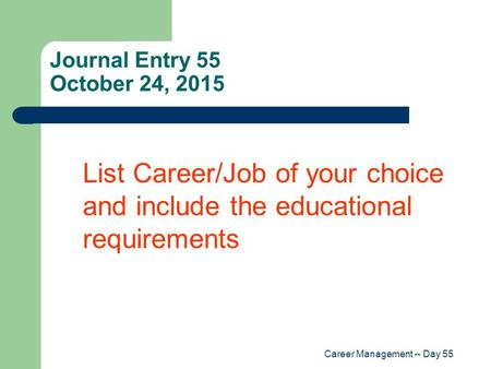 Career Management -- Day 55 Journal Entry 55 October 24, 2015 List Career/Job of your choice and include the educational requirements.