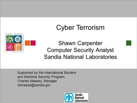 Cyber Terrorism Shawn Carpenter Computer Security Analyst Sandia National Laboratories Supported by the International Borders and Maritime Security Program,