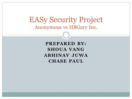 PREPARED BY: SHOUA VANG ABHINAV JUWA CHASE PAUL EASy Security Project Anonymous vs HBGary Inc.