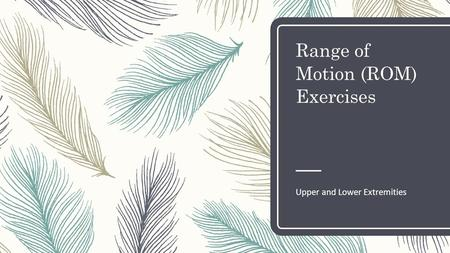 Range of Motion (ROM) Exercises Upper and Lower Extremities.