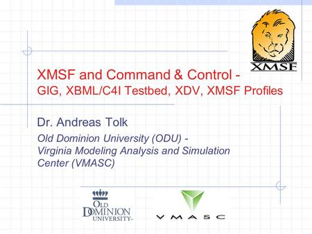 XMSF and Command & Control - GIG, XBML/C4I Testbed, XDV, XMSF Profiles Dr. Andreas Tolk Old Dominion University (ODU) - Virginia Modeling Analysis and.