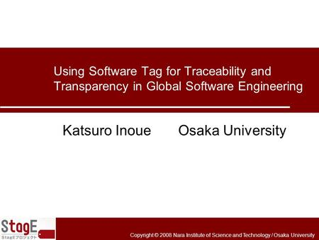 Copyright © 2008 Nara Institute of Science and Technology / Osaka University Using Software Tag for Traceability and Transparency in Global Software Engineering.