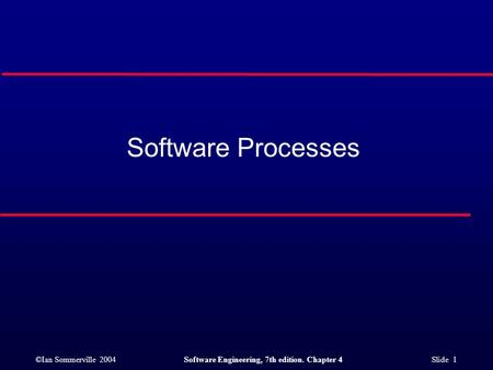 ©Ian Sommerville 2004Software Engineering, 7th edition. Chapter 4 Slide 1 Software Processes.