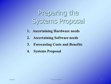 3/5/2009Computer systems1 Preparing the Systems Proposal 1.Ascertaining Hardware needs 2. Ascertaining Software needs 3. Forecasting Costs and Benefits.
