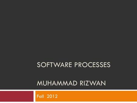 SOFTWARE PROCESSES MUHAMMAD RIZWAN Fall 2012. Objectives  To introduce software process models  To describe three generic process models and when they.