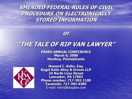 "AMENDED FEDERAL RULES OF CIVIL PROCEDURE ON ELECTRONICALLY STORED INFORMATION or ""THE TALE OF RIP VAN LAWYER"" PASBO ANNUAL CONFERENCE March 6, 2008 Hershey,"