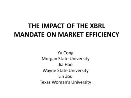 THE IMPACT OF THE XBRL MANDATE ON MARKET EFFICIENCY Yu Cong Morgan State University Jia Hao Wayne State University Lin Zou Texas Woman's University.