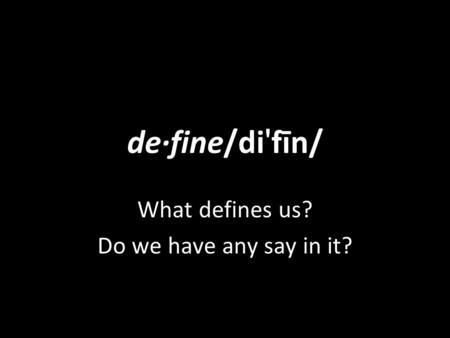 De·fine/di ' fīn/ What defines us? Do we have any say in it?