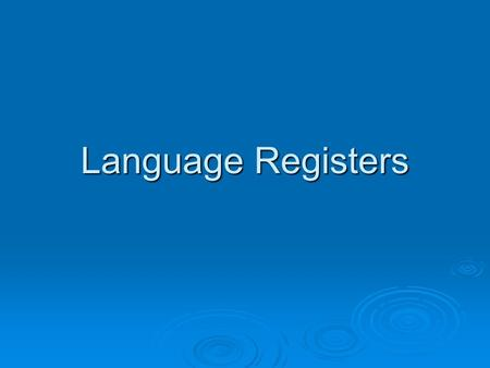 Language Registers. What is a Register?  describes the various styles of language available for writing or speaking.