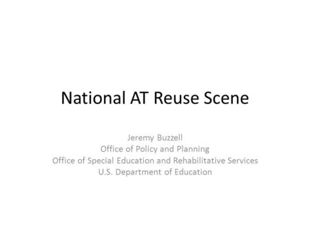 National AT Reuse Scene Jeremy Buzzell Office of Policy and Planning Office of Special Education and Rehabilitative Services U.S. Department of Education.
