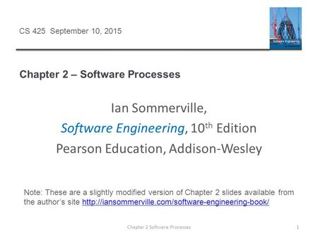 Chapter 2 – Software Processes Chapter 2 Software Processes1 CS 425 September 10, 2015 Ian Sommerville, Software Engineering, 10 th Edition Pearson Education,