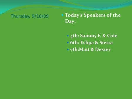 Thursday, 9/10/09 Today's Speakers of the Day: 4th: Sammy F. & Cole 6th: Eshpa & Sierra 7th:Matt & Dexter.