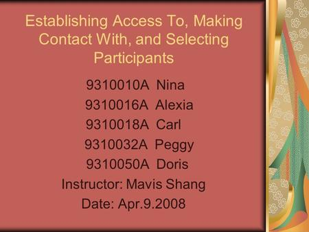 Establishing Access To, Making Contact With, and Selecting Participants 9310010A Nina 9310016A Alexia 9310018A Carl 9310032A Peggy 9310050A Doris Instructor: