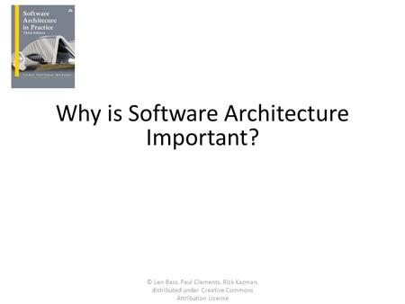 Why is Software Architecture Important? © Len Bass, Paul Clements, Rick Kazman, distributed under Creative Commons Attribution License.