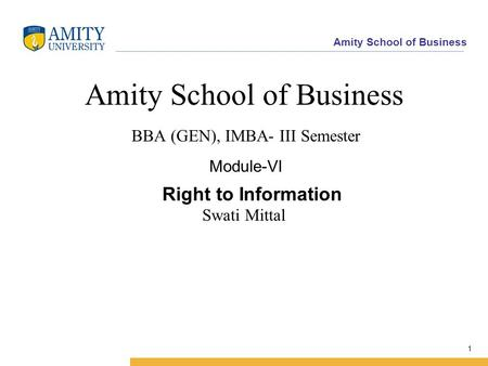 Amity School of Business 1 Amity School of Business BBA (GEN), IMBA- III Semester Module-VI Swati Mittal Right to Information.