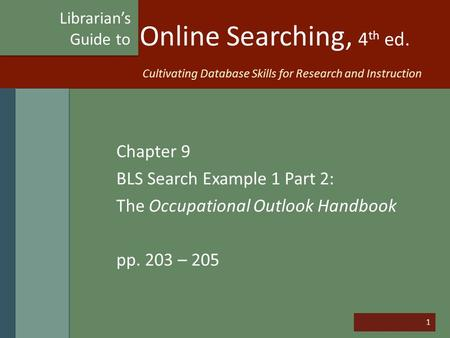 1 Online Searching, 4 th ed. Chapter 9 BLS Search Example 1 Part 2: The Occupational Outlook Handbook pp. 203 – 205 Librarian's Guide to Cultivating Database.