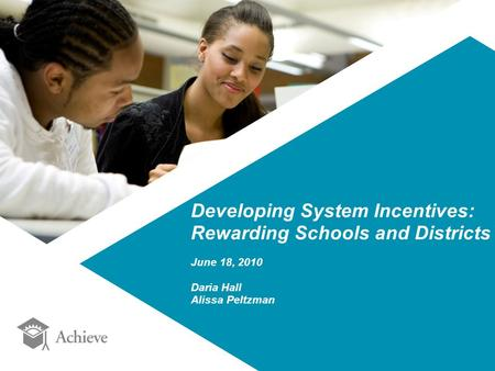 Developing System Incentives: Rewarding Schools and Districts June 18, 2010 Daria Hall Alissa Peltzman.