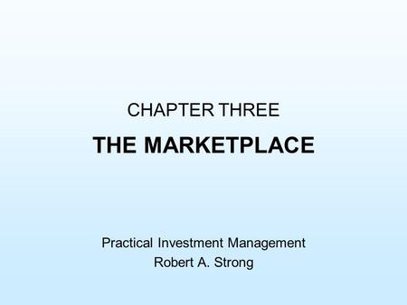 CHAPTER THREE THE MARKETPLACE Practical Investment Management Robert A. Strong.