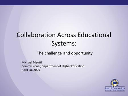 Collaboration Across Educational Systems: The challenge and opportunity Michael Meotti Commissioner, Department of Higher Education April 28, 2009.