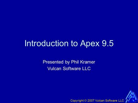 Copyright © 2007 Vulcan Software LLC Introduction to Apex 9.5 Presented by Phil Kramer Vulcan Software LLC.
