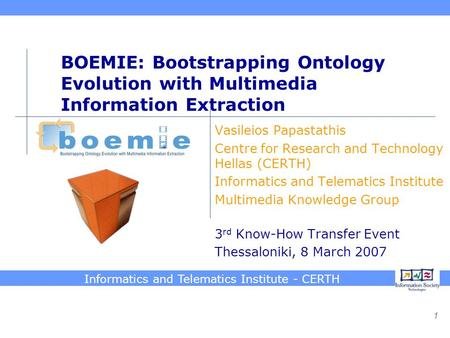 Informatics and Telematics Institute - CERTH 1 BOEMIE: Bootstrapping Ontology Evolution with Multimedia Information Extraction Vasileios Papastathis Centre.