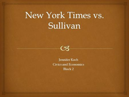 Jennifer Koch Civics and Economics Block 2.   Official Name: New York Times Company vs. Sullivan  Case Heard: January of 1964  Case Decided: March.