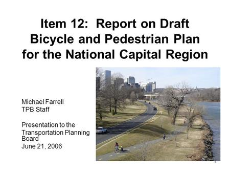 1 Item 12: Report on Draft Bicycle and Pedestrian Plan for the National Capital Region Michael Farrell TPB Staff Presentation to the Transportation Planning.