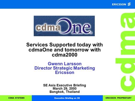 Cdma CDMA SYSTEMSERICSSON PROPRIETARYExecutive Briefing on 3G Services Supported today with cdmaOne and tomorrow with cdma2000 Gwenn Larsson Director Strategic.