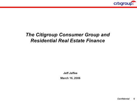 Confidential0 The Citigroup Consumer Group and Residential Real Estate Finance Jeff Jaffee March 16, 2006.
