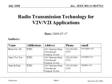 Doc.: IEEE 802.11-08/875r1 Submission Hyun Seo Oh, ETRI July 2008 Slide 1 Radio Transmission Technology for V2V/V2I Applications Date: 2008-07-17 Authors: