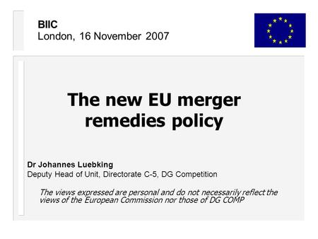 BIIC London, 16 November 2007 The new EU merger remedies policy Dr Johannes Luebking Deputy Head of Unit, Directorate C-5, DG Competition The views expressed.