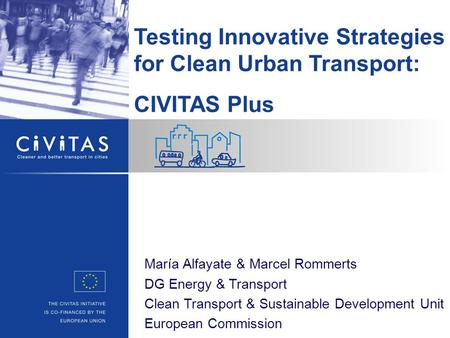 Testing Innovative Strategies for Clean Urban Transport: CIVITAS Plus María Alfayate & Marcel Rommerts DG Energy & Transport Clean Transport & Sustainable.