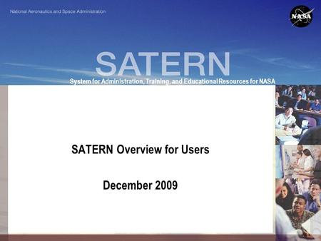 System for Administration, Training, and Educational Resources for NASA SATERN Overview for Users December 2009.